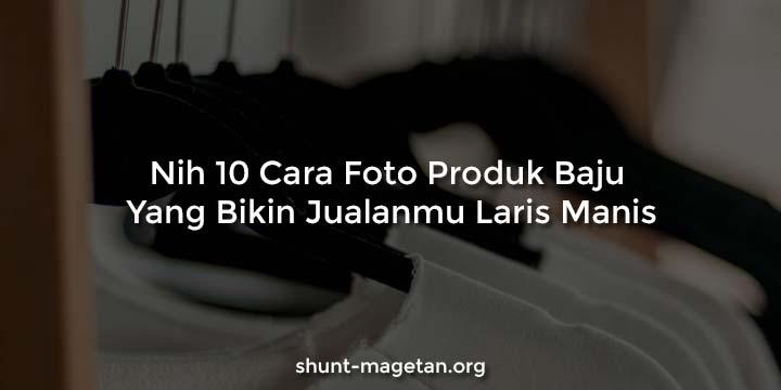 Nih 10 Cara Foto Produk Baju Yang Bikin Jaulanmu Laris Manis